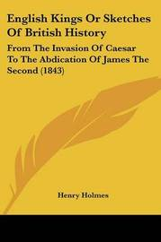 English Kings Or Sketches Of British History: From The Invasion Of Caesar To The Abdication Of James The Second (1843) by Henry Holmes image