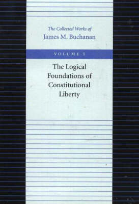 The Logical Foundations of Constitutional Liberty by James M Buchanan
