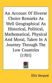 An Account Of Diverse Choice Remarks As Well Geographical As Historical, Political, Mathematical, Physical And Moral, Taken In A Journey Through The Low Countries (1701) by Ellis Veryard image