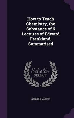How to Teach Chemistry, the Substance of 6 Lectures of Edward Frankland, Summarised by George Chaloner image