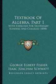 Textbook of Algebra, Part 1: With Exercises for Secondary Schools and Colleges (1898) by George Egbert Fisher