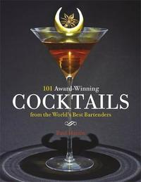 101 Award-Winning Cocktails from the World's Best Bartenders by Paul Martin