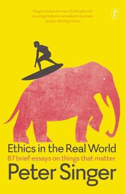 Ethics in the Real World: 87 Brief Essays on Things that Matter by Peter Singer