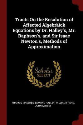 Tracts on the Resolution of Affected Algebraick Equations by Dr. Halley's, Mr. Raphson's, and Sir Isaac Newton's, Methods of Approximation by Francis Maseres image