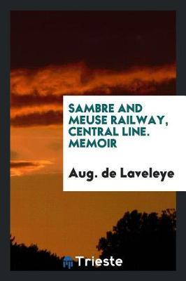 Sambre and Meuse Railway, Central Line. Memoir by Aug de Laveleye