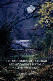 The Underground Railroad and Sylvania's Historic Lathrop House by Gaye E Gindy