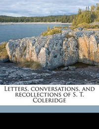 Letters, Conversations, and Recollections of S. T. Coleridge Volume 1 by Samuel Taylor Coleridge