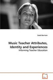 Music Teacher Attributes, Identity and Experiences by Scott & Harrison