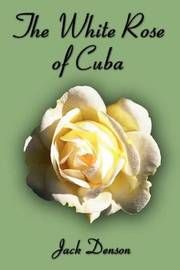 The White Rose of Cuba by JACK DENSON