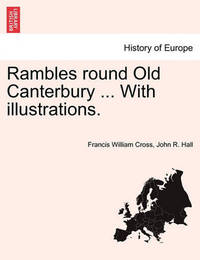 Rambles Round Old Canterbury ... with Illustrations. by Francis William Cross