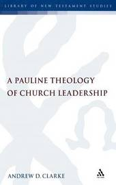 A Pauline Theology of Church Leadership by Andrew Clarke