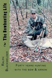 The Bowhunting Life by Ralph Blackwelder