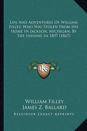 Life and Adventures of William Filley, Who Was Stolen from Hlife and Adventures of William Filley, Who Was Stolen from His Home in Jackson, Michigan, by the Indians in 1837 (1867) Is Home in Jackson, Michigan, by the Indians in 1837 (1867) by William Filley