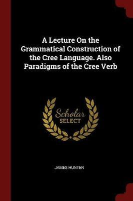 A Lecture on the Grammatical Construction of the Cree Language. Also Paradigms of the Cree Verb by James Hunter