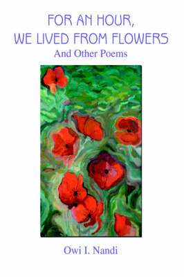 For an Hour, We Lived from Flowers: And Other Poems by Owi I. Nandi image