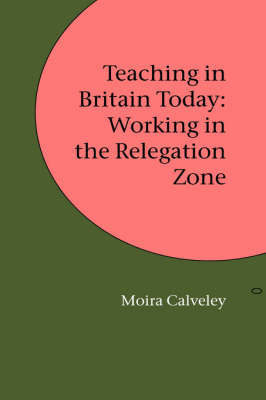 Teaching in Britain Today: Working in the Relegation Zone by Moira Calveley