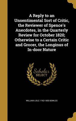 A Reply to an Unsentimental Sort of Critic, the Reviewer of Spence's Anecdotes, in the Quarterly Review for October 1820; Otherwise to a Certain Critic and Grocer, the Longinus of In-Door Nature by William Lisle 1762-1850 Bowles