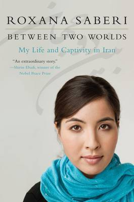 Between Two Worlds: My Life and Captivity in Iran by Roxana Saberi