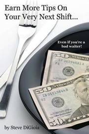 Earn More Tips on Your Very Next Shift...Even If You're a Bad Waiter by Steve Digioia