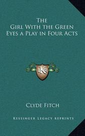 The Girl with the Green Eyes a Play in Four Acts by Clyde Fitch