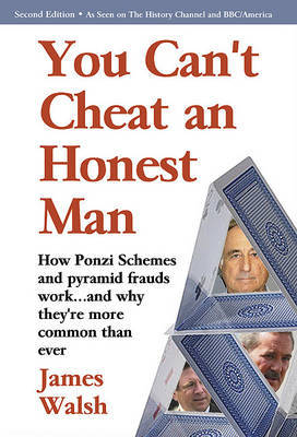You Can't Cheat an Honest Man: Madoff. Stanford. Slatkin. How Ponzi Schemes Work and Why They're More Common Than Ever by James Walsh