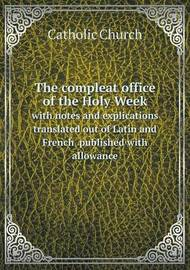 The Compleat Office of the Holy Week with Notes and Explications Translated Out of Latin and French Published with Allowance by Catholic Church image