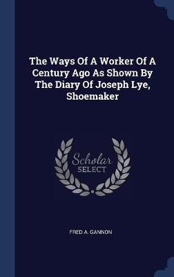 The Ways of a Worker of a Century Ago as Shown by the Diary of Joseph Lye, Shoemaker by Fred A Gannon