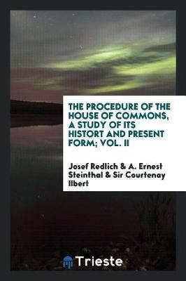 The Procedure of the House of Commons, a Study of Its Histort and Present Form; Vol. II by Josef Redlich