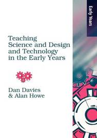 Teaching Science, Design and Technology in the Early Years by Alan Howe