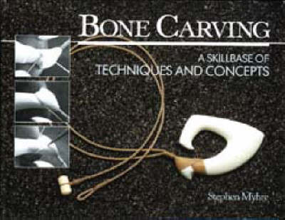 Bone Carving: A Skillbase of Techniques and Concepts by Stephen Myhre