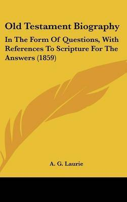 Old Testament Biography: In The Form Of Questions, With References To Scripture For The Answers (1859)