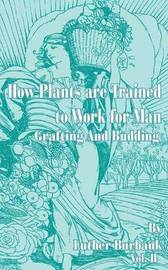 How Plants Are Trained to Work for Man: Grafting and Budding by Luther Burbank image