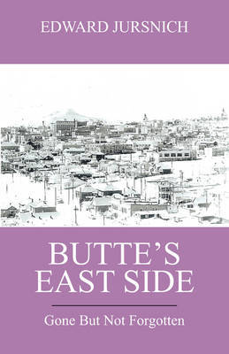 Butte's East Side: Gone But Not Forgotten by Edward Jursnich