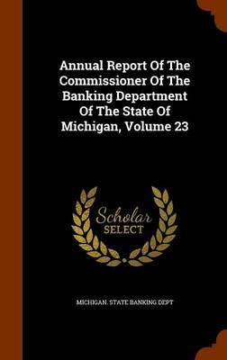 Annual Report of the Commissioner of the Banking Department of the State of Michigan, Volume 23