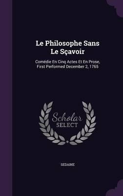 Le Philosophe Sans Le Scavoir by . Sedaine