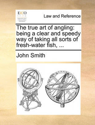 The True Art of Angling: Being a Clear and Speedy Way of Taking All Sorts of Fresh-Water Fish, ... by John Smith