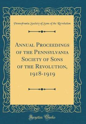 Annual Proceedings of the Pennsylvania Society of Sons of the Revolution, 1918-1919 (Classic Reprint) by Pennsylvania Society of Sons Revolution