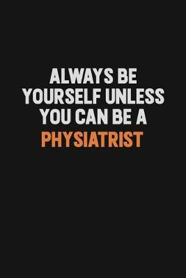Always Be Yourself Unless You Can Be A Physiatrist by Camila Cooper