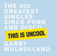 This is Uncool: The 500 Greatest Singles since Punk and Disco by Garry Mulholland image