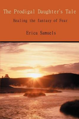 The Prodigal Daughter's Tale: Healing the Fantasy of Fear by Erica Samuels