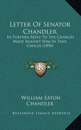 Letter of Senator Chandler: In Further Reply to the Charges Made Against Him in That Caucus (1890) by William Eaton Chandler