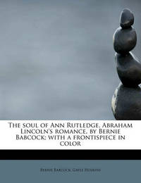 The Soul of Ann Rutledge, Abraham Lincoln's Romance, by Bernie Babcock; With a Frontispiece in Color by Bernie Babcock