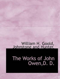 The Works of John Owen, D. D. by William H Goold