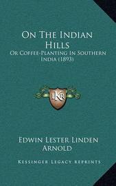 On the Indian Hills: Or Coffee-Planting in Southern India (1893) by Edwin Lester Linden Arnold