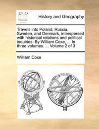 Travels Into Poland, Russia, Sweden, and Denmark, Interspersed with Historical Relations and Political Inquiries. by William Coxe, ... in Three Volumes. ... Volume 2 of 3 by William Coxe