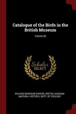 Catalogue of the Birds in the British Museum; Volume 26 by Richard Bowdler Sharpe