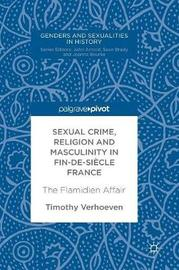Sexual Crime, Religion and Masculinity in fin-de-siecle France by Timothy Verhoeven