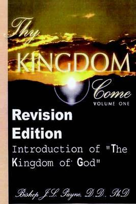 """Thy Kingdom Come, Volume One - Revision Edition """"An Introduction to The Kingdom of God"""" by BishopJ L Payne"""