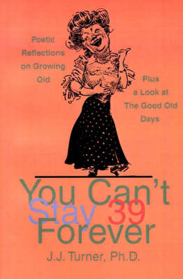 You Can't Stay 39 Forever: Poetic Reflections on Growing Old Plus a Look at the Good Old Days by J J Turner, PhD image
