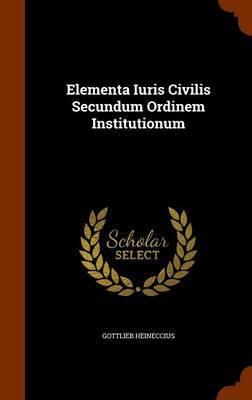 Elementa Iuris Civilis Secundum Ordinem Institutionum by Gottlieb Heineccius image